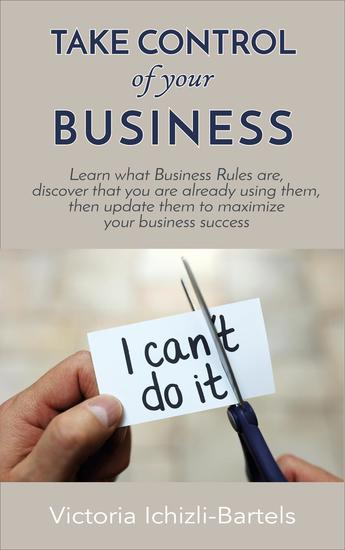 Take Control of Your Business: Learn What Business Rules Are Find Out That You Already Know and Use Them Then Update Them Regularly to Maximize Your Business Success - cover