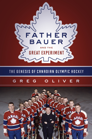 Father Bauer and the Great Experiment - The Genesis of Canadian Olympic Hockey - cover