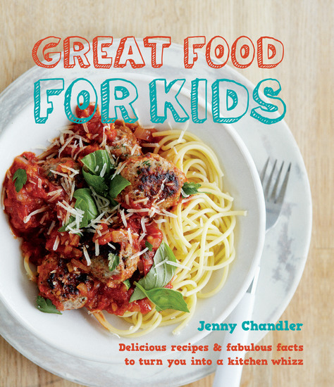 Great Food for Kids - Delicious Recipes and Fabulous Facts to Turn you into a Kitchen Whiz - cover