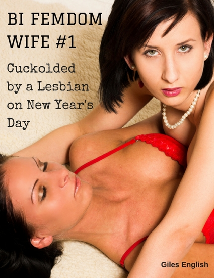 Bi Femdom Wife 1: Cuckolded By a Lesbian On New Year's Day - cover