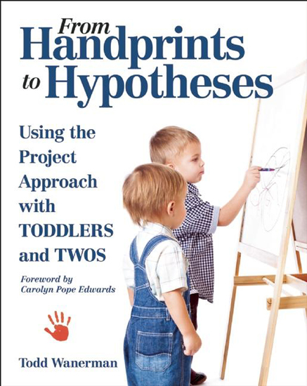 From Handprints to Hypotheses - Using the Project Approach with Toddlers and Twos - cover