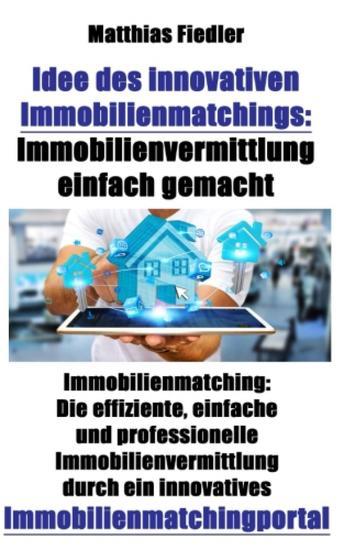 Idee des innovativen Immobilienmatchings: Immobilienvermittlung einfach gemacht: Immobilienmatching - Die effiziente einfache und professionelle Immobilienvermittlung durch ein innovatives Immobilienmatchingportal - cover
