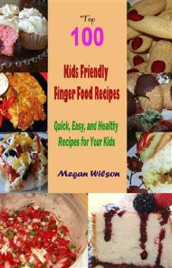 Top 100 Kids Friendly Finger Food Recipes : Quick Easy and Healthy Recipes for Your Kids - cover