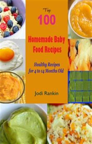 Top 100 Homemade Baby Food Recipes : Healthy Recipes for 4 to 14 Months Old - cover