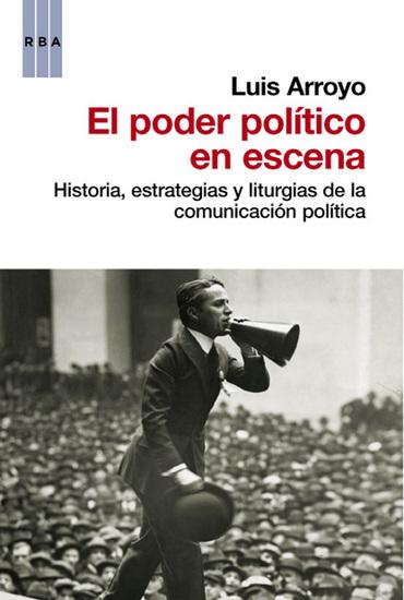 El poder político en escena - Historia estrategias y liturgias de la comunicación política - cover