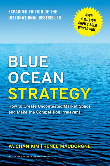 Blue Ocean Strategy Expanded Edition - How to Create Uncontested Market Space and Make the Competition Irrelevant - cover