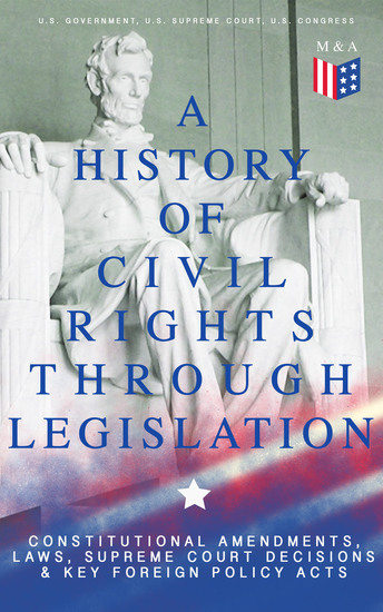A History of Civil Rights Through Legislation: Constitutional Amendments Laws Supreme Court Decisions & Key Foreign Policy Acts - Declaration of Independence US Constitution Bill of Rights Complete Amendments The Federalist Papers Gettysburg Address Voting Rights Act Social Security Act... - cover