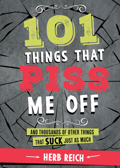 101 Things That Piss Me Off - And Thousands of Other Things That Suck Just As Much - cover