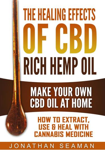 The Healing Effects of CBD Rich Hemp Oil - Make Your Own CBD Oil at Home How to Extract Use and Heal with Cannabis Medicine - cover