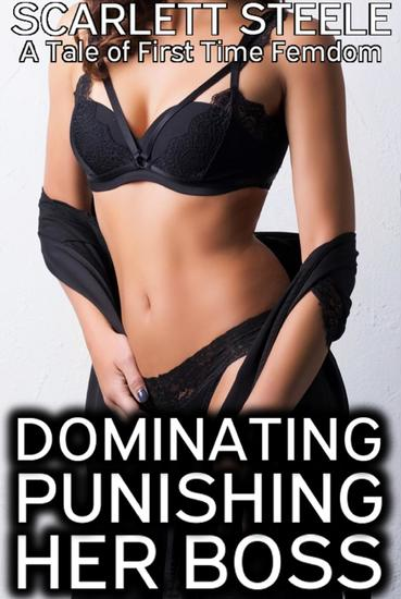 Dominating and Punishing the Boss - A Tale of First Time Femdom - cover