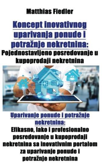 Koncept inovativnog uparivanja ponude i potražnje nekretnina: Pojednostavljeno posredovanje u kupoprodaji nekretnina: Uparivanje ponude i potražnje nekretnina - Efikasno lako i profesionalno posredovanje u kupoprodaji nekretnina sa inovativnim portalom za uparivanje ponude i potražnje nekretnina - cover