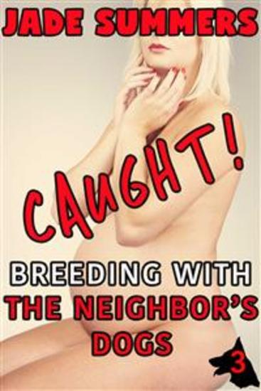 Caught! Breeding with the Neighbor's Dogs (Caught! Series #3) - Bestiality Zoophilia Creampie Bareback Oral Deep Throat Mind Control Spit Roast Humiliation Breeding Pregnant Sex - cover