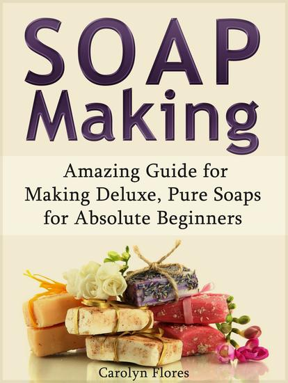Soap Making: Amazing Guide for Making Deluxe Pure Soaps for Absolute Beginners - cover