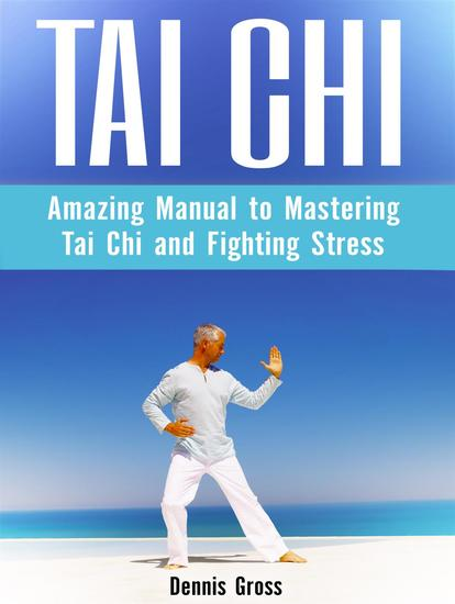 Tai Chi: Amazing Manual to Mastering Tai Chi and Fighting Stress - cover