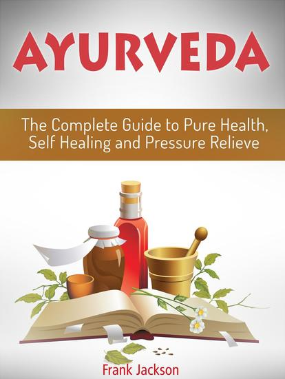 Ayurveda: The Complete Guide to Pure Health Self Healing and Pressure Relieve - cover