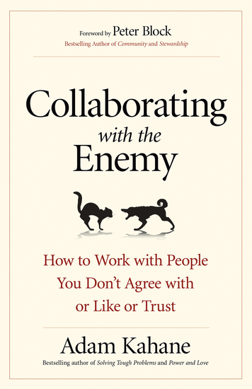 Collaborating with the Enemy - How to Work with People You Don't Agree with or Like or Trust - cover