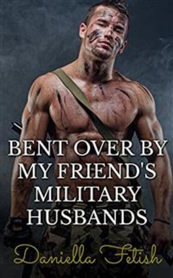 Bent Over By My Friend's Military Husbands: BBW MMMMF Cheating Erotica - cover