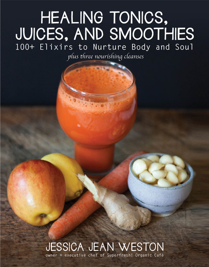 Healing Tonics Juices and Smoothies - 100+ Elixirs to Nurture Body and Soul - cover