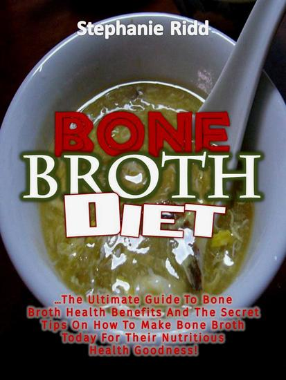 Bone Broth Diet: The Ultimate Guide to Bone Broth Health Benefits and the Secret Tips On How to Make Bone Broth Today For Their Nutritious Health Goodness! - cover