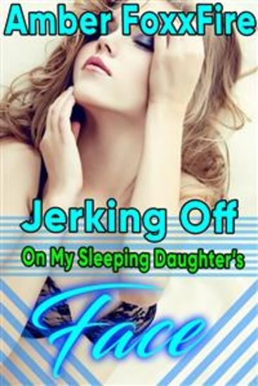 Jerking Off On My Sleeping Daughter's Face - Facial Daddy Erotica Father Daughter Incest Erotica Taboo Family Sex Family Erotica Daddy Daughter Erotica Facial Oral Sex Domination Virgin XXX - cover