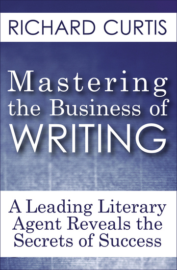Mastering the Business of Writing - A Leading Literary Agent Reveals the Secrets of Success - cover