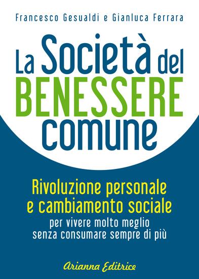 La Società del Benessere Comune - Rivoluzione personale e cambiamento sociale per vivere molto meglio senza consumare sempre di più - cover