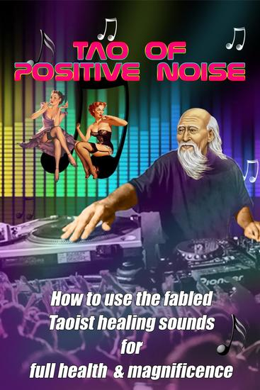 The Tao of Positive Noise - How to use the fabled Taoist healing sounds for full health and magnificence - cover