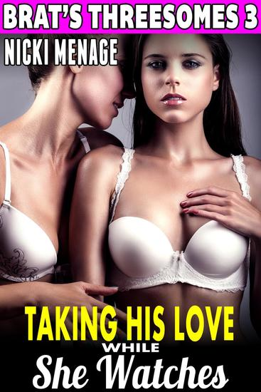 Taking His Love While She Watches : Brat's Threesomes 3 (Threesome Erotica Group Sex Erotica Breeding Erotica FFM MFF Bi Lesbian Erotica) - Brat's Threesome #3 - cover