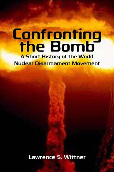 Confronting the Bomb - A Short History of the World Nuclear Disarmament Movement - cover