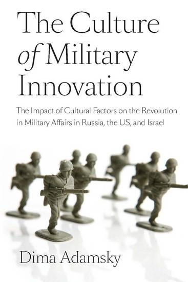 The Culture of Military Innovation - The Impact of Cultural Factors on the Revolution in Military Affairs in Russia the US and Israel - cover
