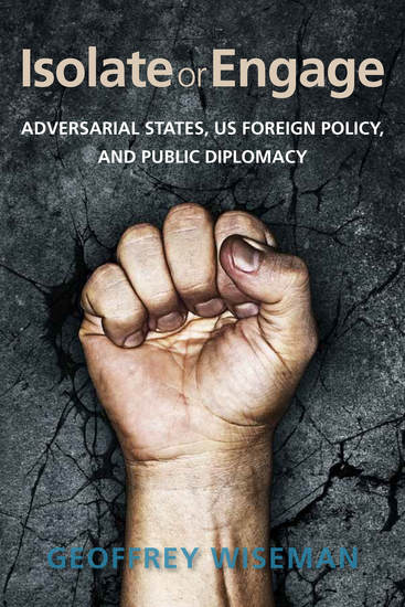 Isolate or Engage - Adversarial States US Foreign Policy and Public Diplomacy - cover