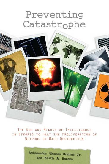 Preventing Catastrophe - The Use and Misuse of Intelligence in Efforts to Halt the Proliferation of Weapons of Mass Destruction - cover