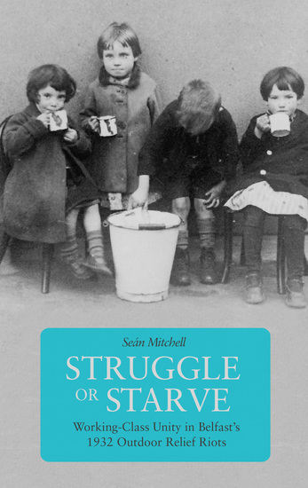 Struggle or Starve - Working-Class Unity in Belfast's 1932 Outdoor Relief Riots - cover