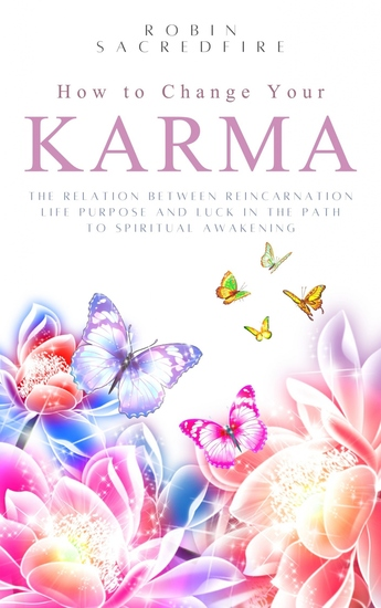 How to Change Your Karma - The Relation Between Reincarnation Life Purpose and Luck in the Path to Spiritual Awakening - cover