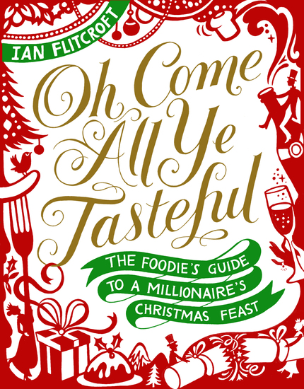 Oh Come All Ye Tasteful - The Foodie's Guide to a Millionaire's Christmas Feast - cover