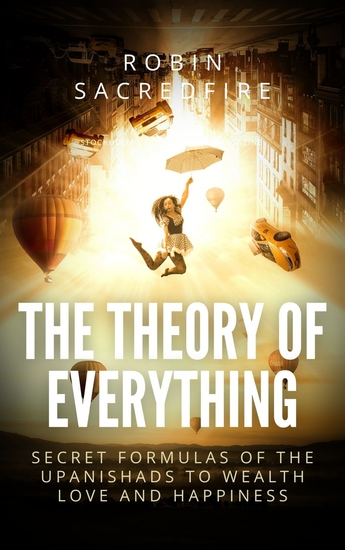 The Theory of Everything - Secret Formulas of the Upanishads to Wealth Love and Happiness - cover