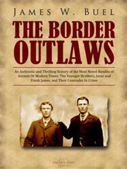 The Border Outlaws - An Authentic and Thrilling History of the Most Noted Bandits of Ancient Or Modern Times: The Younger Brothers Jesse and Frank James and Their Comrades In Crime - cover
