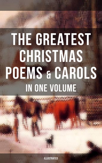 The Greatest Christmas Poems & Carols in One Volume (Illustrated) - Silent Night The Three Kings Old Santa Claus Angels from the Realms of Glory Saint Nicholas - cover