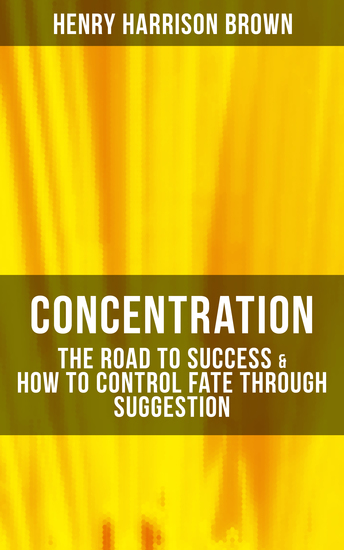 Concentration: The Road To Success & How To Control Fate Through Suggestion - Become the Master of Your Own Destiny and Feel the Positive Power of Focus in Your Life - cover