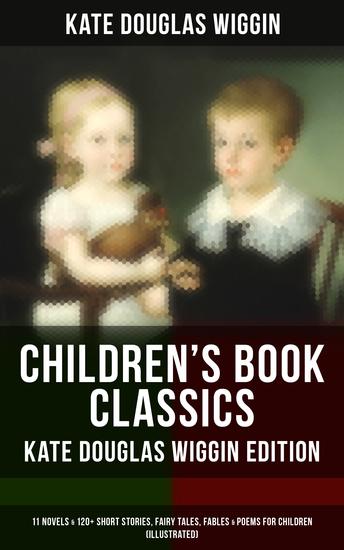 Children's Book Classics - Kate Douglas Wiggin Edition: 11 Novels & 120+ Short Stories for Children - Illustrated Edition: Stories Novels Fairy Tales Fables & Poems - cover