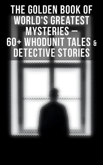 THE GOLDEN BOOK OF WORLD'S GREATEST MYSTERIES – 60+ Whodunit Tales & Detective Stories (Ultimate Anthology) - The World's Finest Mysteries by the World's Greatest Authors: The Purloined Letter A Scandal in Bohemia The Safety Match The Black Hand The Rope of Fear Number 13 The Birth-Mark… - cover