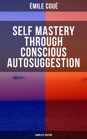 SELF MASTERY THROUGH CONSCIOUS AUTOSUGGESTION (Complete Edition) - Thoughts and Precepts Observations on What Autosuggestion Can Do & Education As It Ought To Be - cover