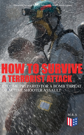 How to Survive a Terrorist Attack – Become Prepared for a Bomb Threat or Active Shooter Assault - Save Yourself and the Lives of Others - Learn How to Act Instantly The Strategies and Procedures After the Incident How to Help the Injured & Be Able to Provide First Aid - cover