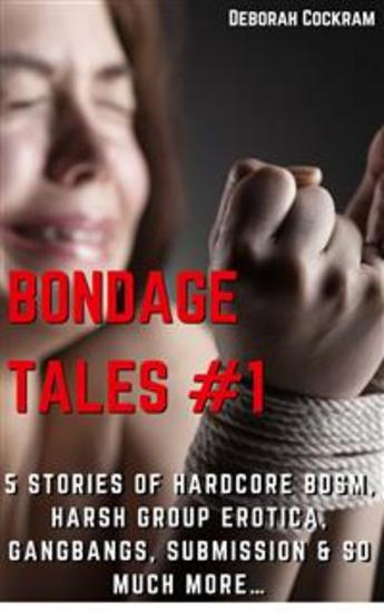 Bondage Tales #1 Five Stories of Hardcore BDSM Harsh Group Erotica Gangbangs & So Much MORE… - (Office Gangbang Oral Deep Throat First Anal Sex Double Penetration Defloration Virgin Public Sex & Humiliation Spanking Breeding) - cover