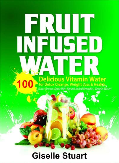 Fruit Infused Water:100 Delicious Vitamin Water for Detox Cleanse Weight Loss & Health (Liver Cleanse Detox Diet Natural Herbal Remedies Vitamin Water) - cover