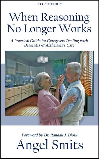 When Reasoning No Longer Works: A Practical Guide for Caregivers Dealing with Dementia & Alzheimer's Care - cover