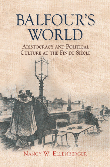 Balfour's World - Aristocracy and Political Culture at the Fin de Siècle - cover