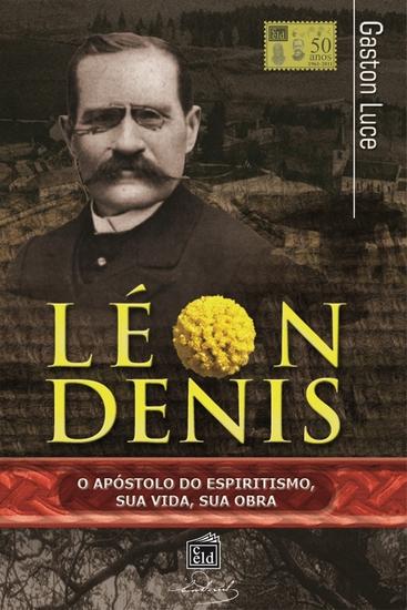 Léon Denis o apóstolo do espiritismo Sua vida sua obra - cover