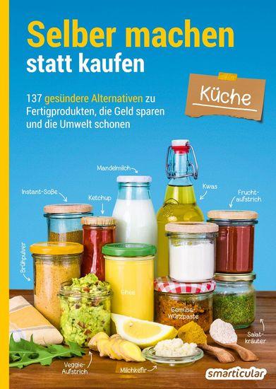Selber machen statt kaufen – Küche - 137 gesündere Alternativen zu Fertigprodukten die Geld sparen und die Umwelt schonen - cover