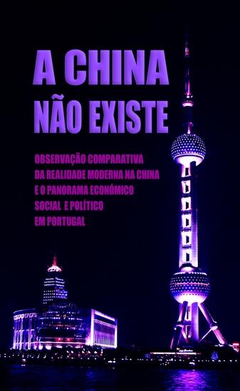 A China Não Existe - Observação Comparativa da Realidade Moderna na China e o Panorama Económico Social e Político em Portugal - cover